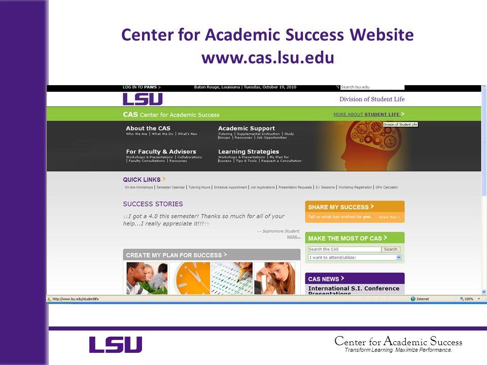 C enter for A cademic S uccess Transform Learning. Maximize Performance. Center for Academic Success Website www.cas.lsu.edu