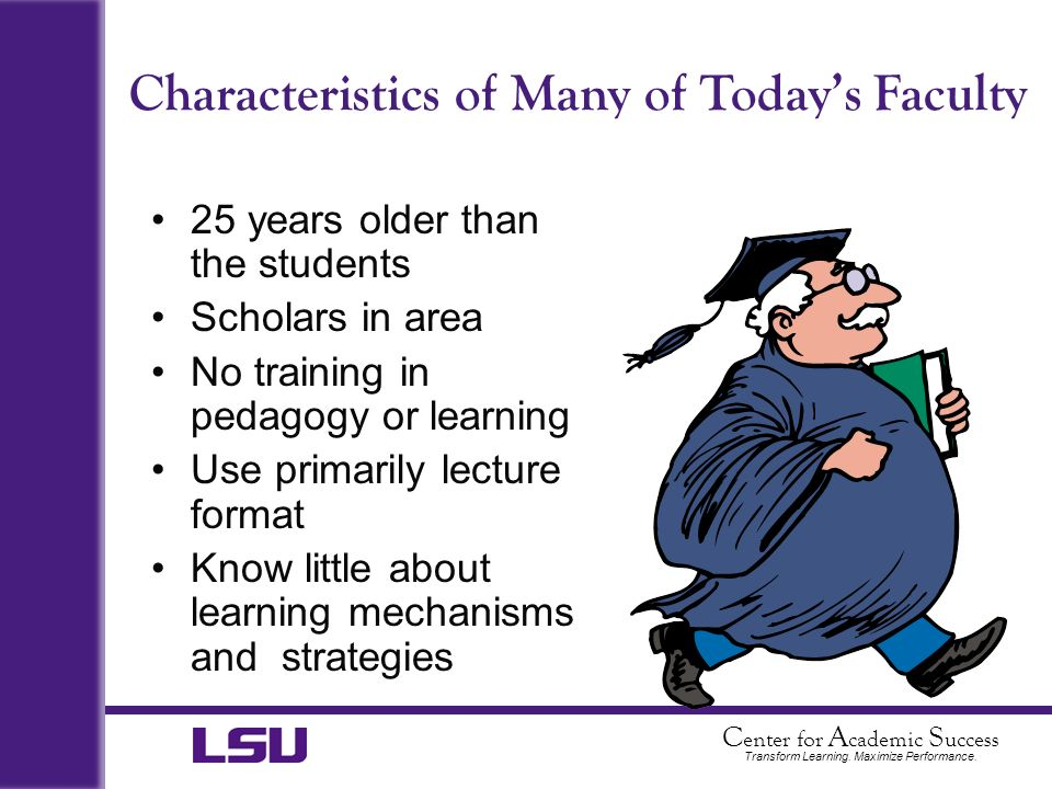 C enter for A cademic S uccess Transform Learning. Maximize Performance. Characteristics of Many of Todays Faculty 25 years older than the students Sc