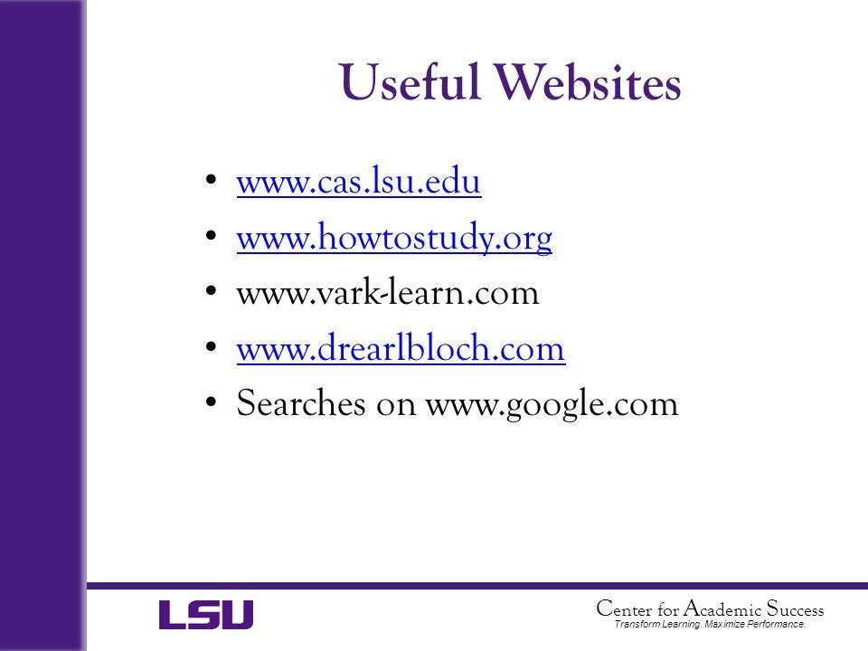 C enter for A cademic S uccess Transform Learning. Maximize Performance. Useful Websites www.cas.lsu.edu www.howtostudy.org www.vark-learn.com www.dre