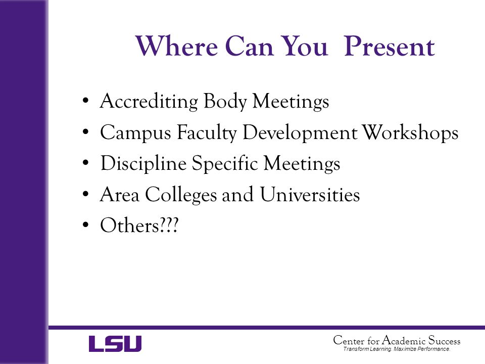 C enter for A cademic S uccess Transform Learning. Maximize Performance. Where Can You Present Accrediting Body Meetings Campus Faculty Development Wo