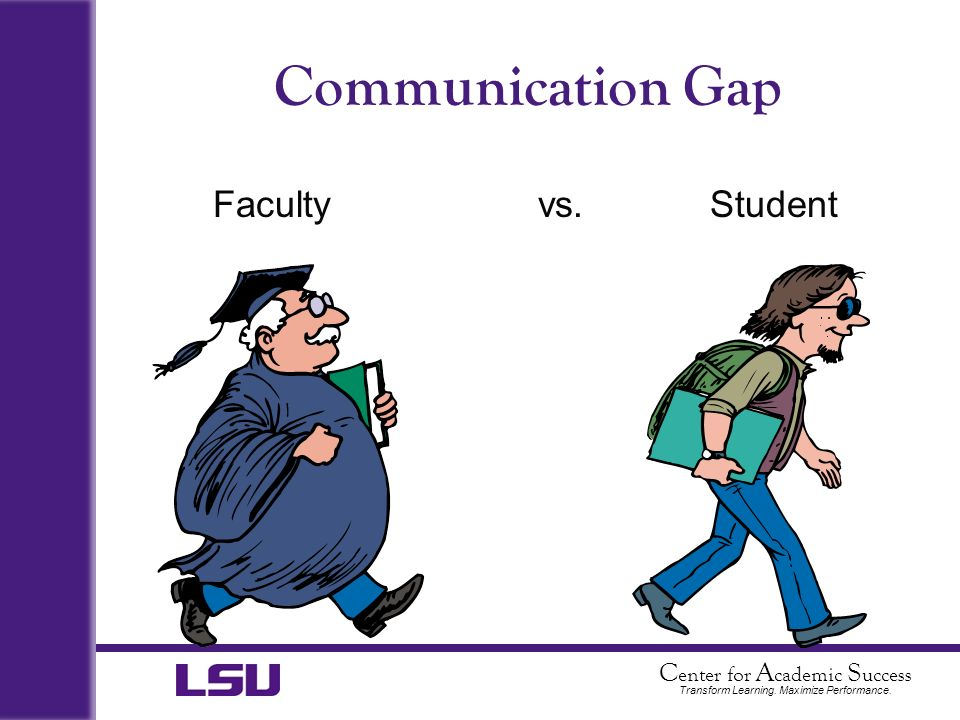 C enter for A cademic S uccess Transform Learning. Maximize Performance. Communication Gap Facultyvs. Student