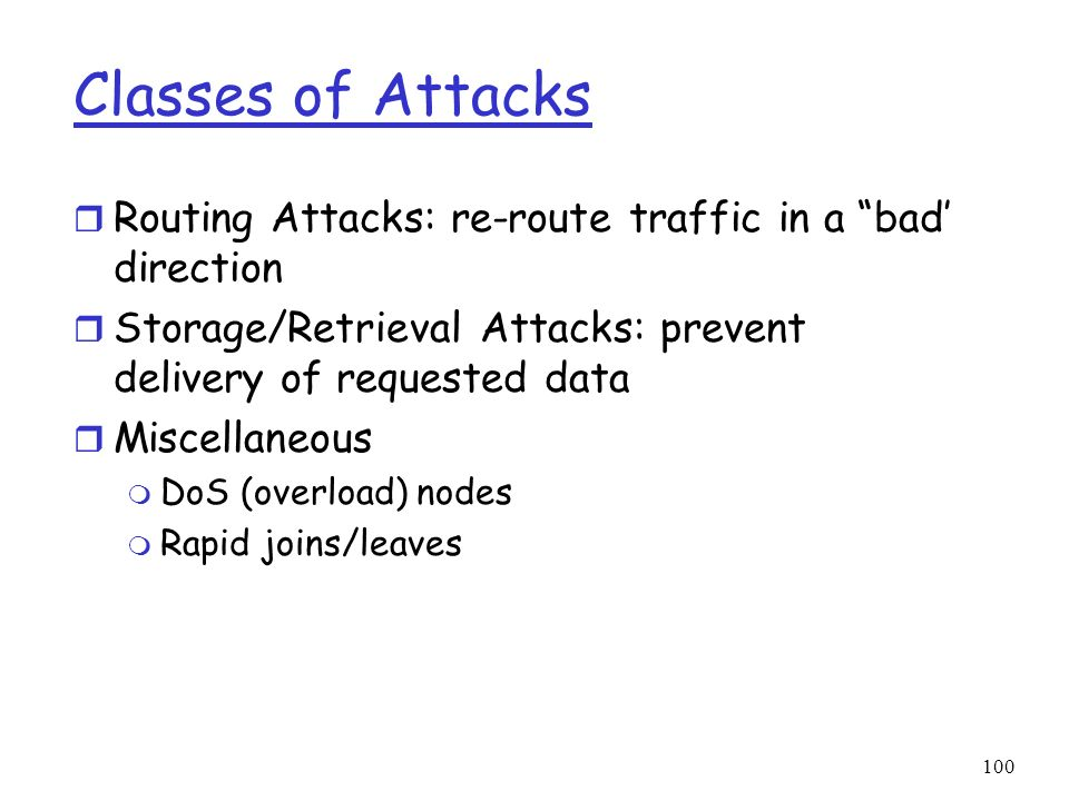 100 Classes of Attacks r Routing Attacks: re-route traffic in a bad direction r Storage/Retrieval Attacks: prevent delivery of requested data r Miscel