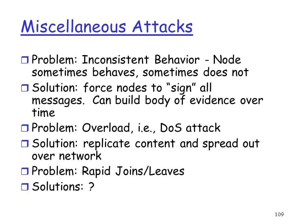 109 Miscellaneous Attacks r Problem: Inconsistent Behavior - Node sometimes behaves, sometimes does not r Solution: force nodes to sign all messages.