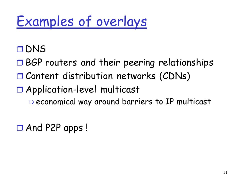 11 Examples of overlays r DNS r BGP routers and their peering relationships r Content distribution networks (CDNs) r Application-level multicast m eco