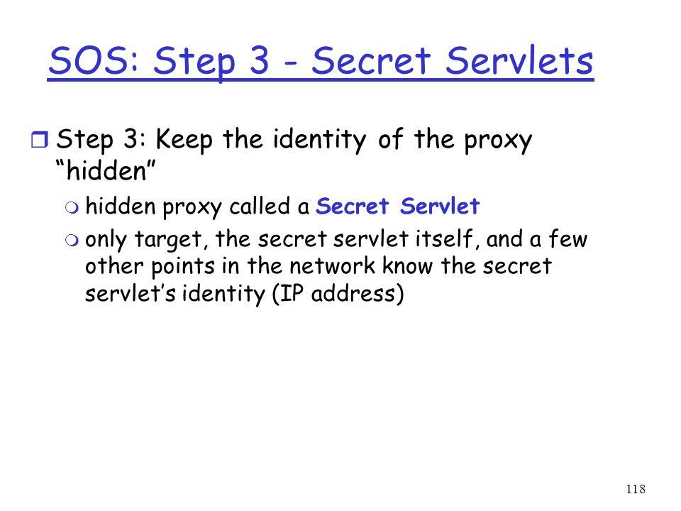 118 SOS: Step 3 - Secret Servlets r Step 3: Keep the identity of the proxy hidden m hidden proxy called a Secret Servlet m only target, the secret ser