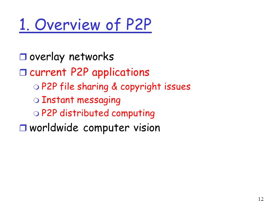 12 1. Overview of P2P r overlay networks r current P2P applications m P2P file sharing & copyright issues m Instant messaging m P2P distributed comput