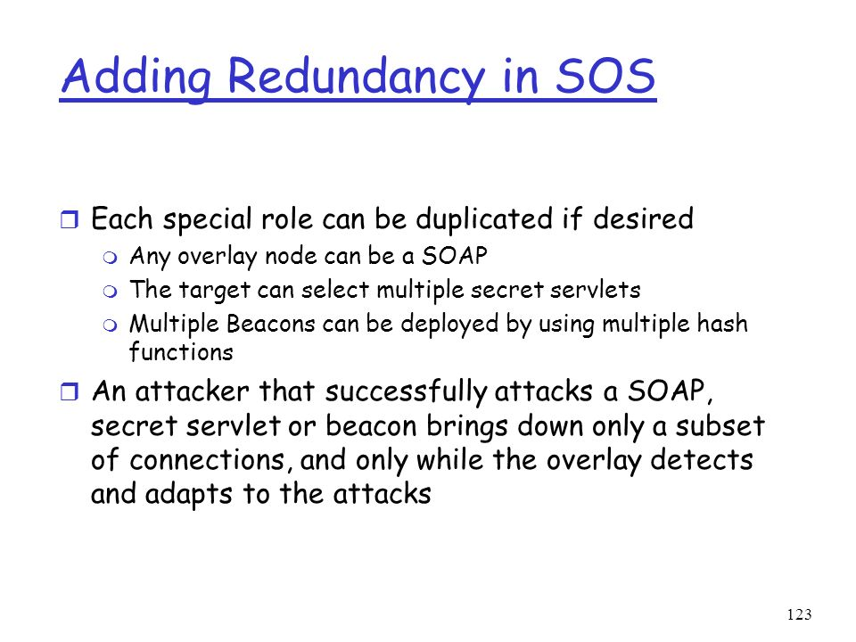 123 Adding Redundancy in SOS r Each special role can be duplicated if desired m Any overlay node can be a SOAP m The target can select multiple secret