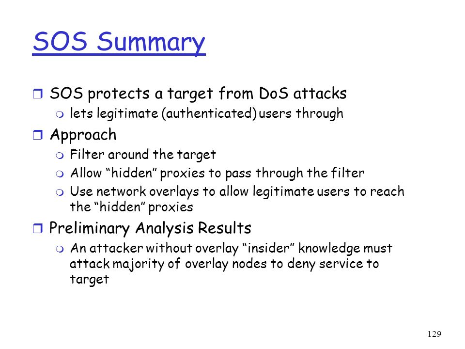 129 SOS Summary r SOS protects a target from DoS attacks m lets legitimate (authenticated) users through r Approach m Filter around the target m Allow
