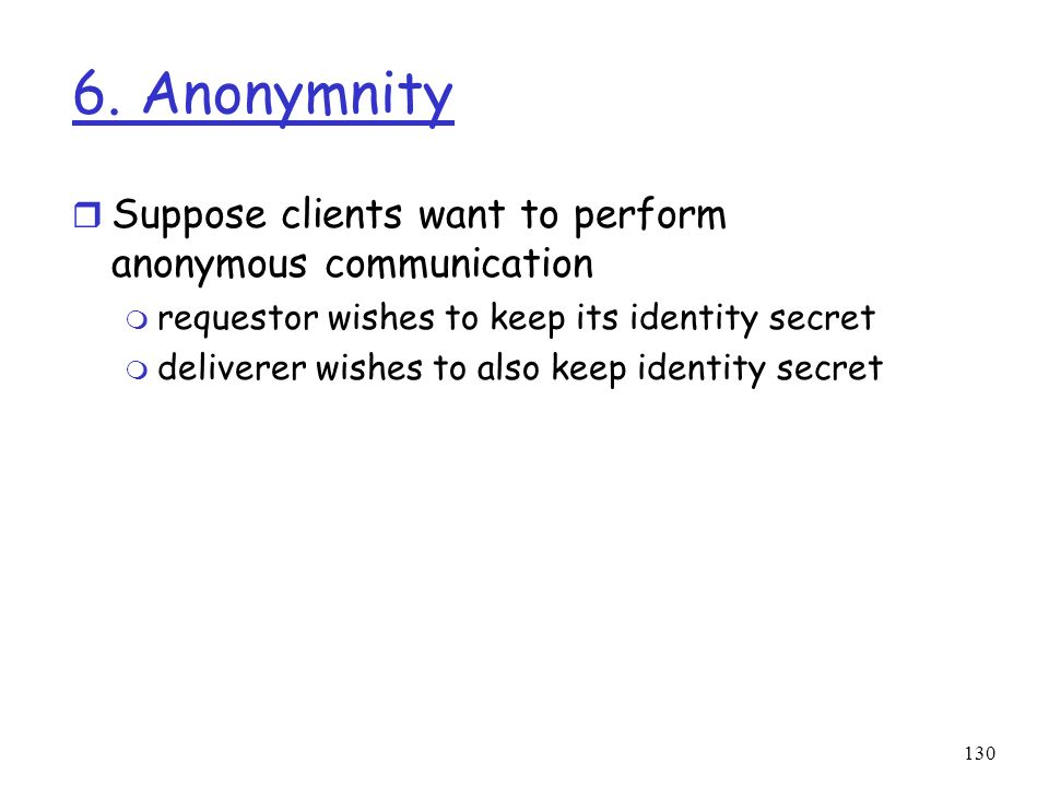 130 6. Anonymnity r Suppose clients want to perform anonymous communication m requestor wishes to keep its identity secret m deliverer wishes to also