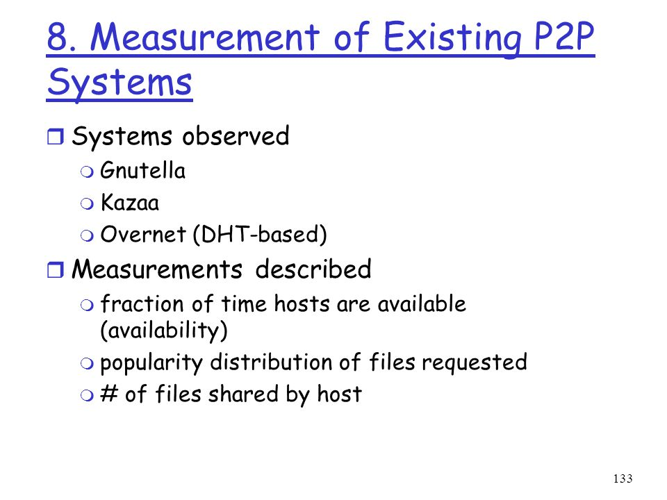 133 8. Measurement of Existing P2P Systems r Systems observed m Gnutella m Kazaa m Overnet (DHT-based) r Measurements described m fraction of time hos