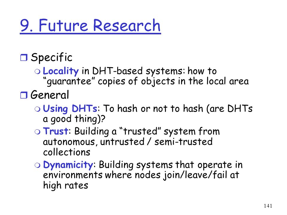 141 9. Future Research r Specific m Locality in DHT-based systems: how to guarantee copies of objects in the local area r General m Using DHTs: To has