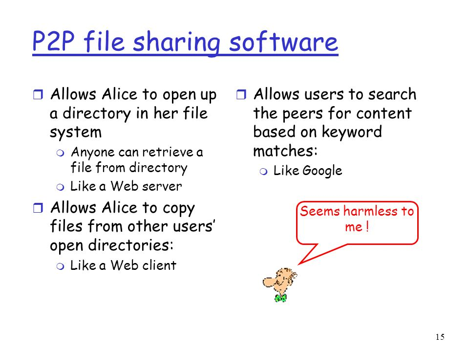 15 P2P file sharing software r Allows Alice to open up a directory in her file system m Anyone can retrieve a file from directory m Like a Web server
