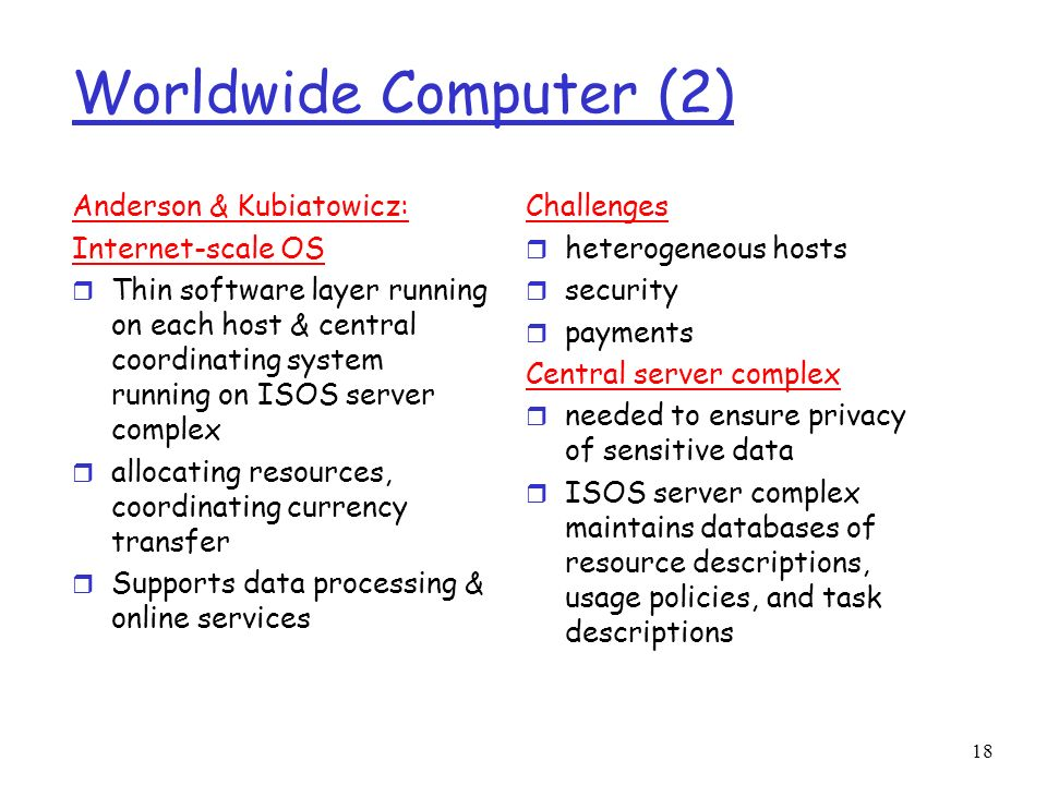 18 Worldwide Computer (2) Anderson & Kubiatowicz: Internet-scale OS r Thin software layer running on each host & central coordinating system running o