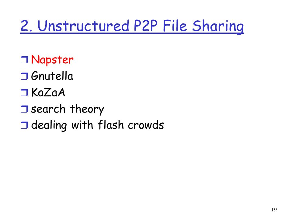 19 2. Unstructured P2P File Sharing r Napster r Gnutella r KaZaA r search theory r dealing with flash crowds
