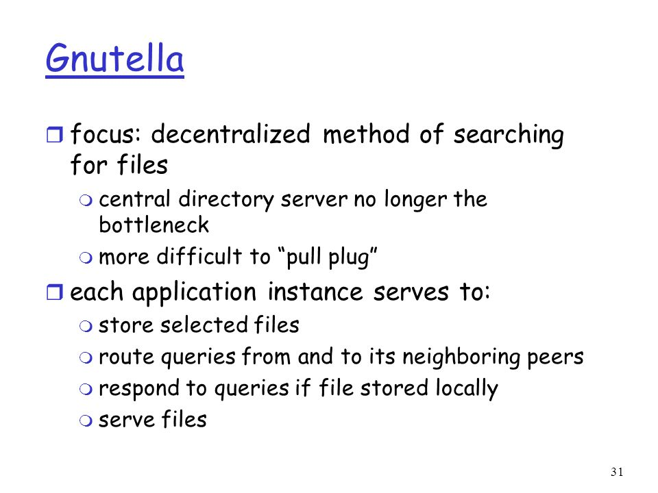 31 Gnutella r focus: decentralized method of searching for files m central directory server no longer the bottleneck m more difficult to pull plug r e