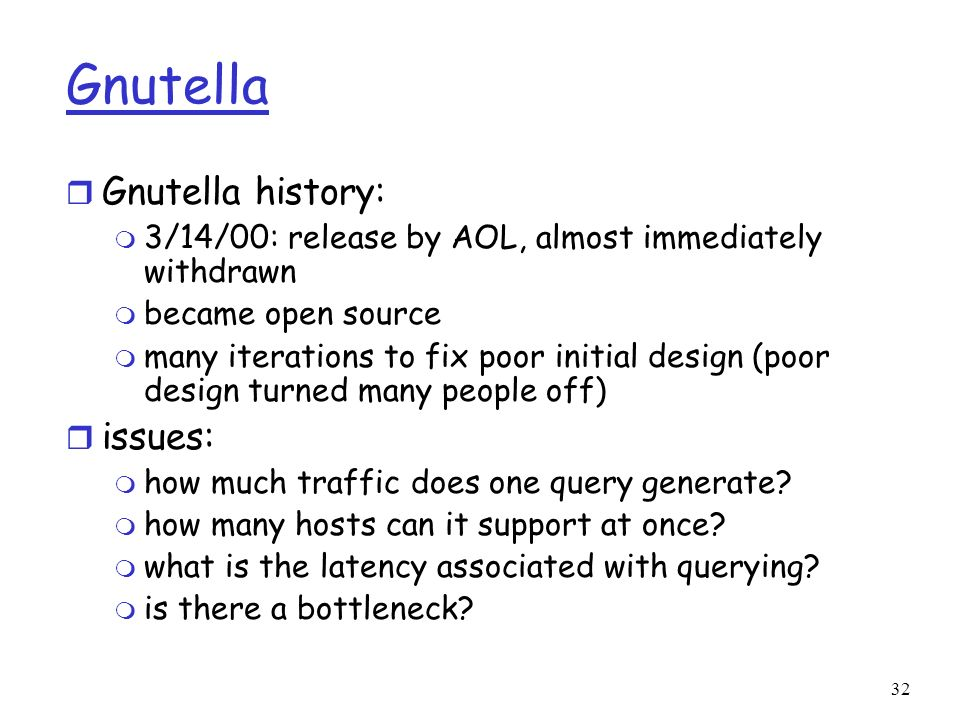 32 Gnutella r Gnutella history: m 3/14/00: release by AOL, almost immediately withdrawn m became open source m many iterations to fix poor initial des