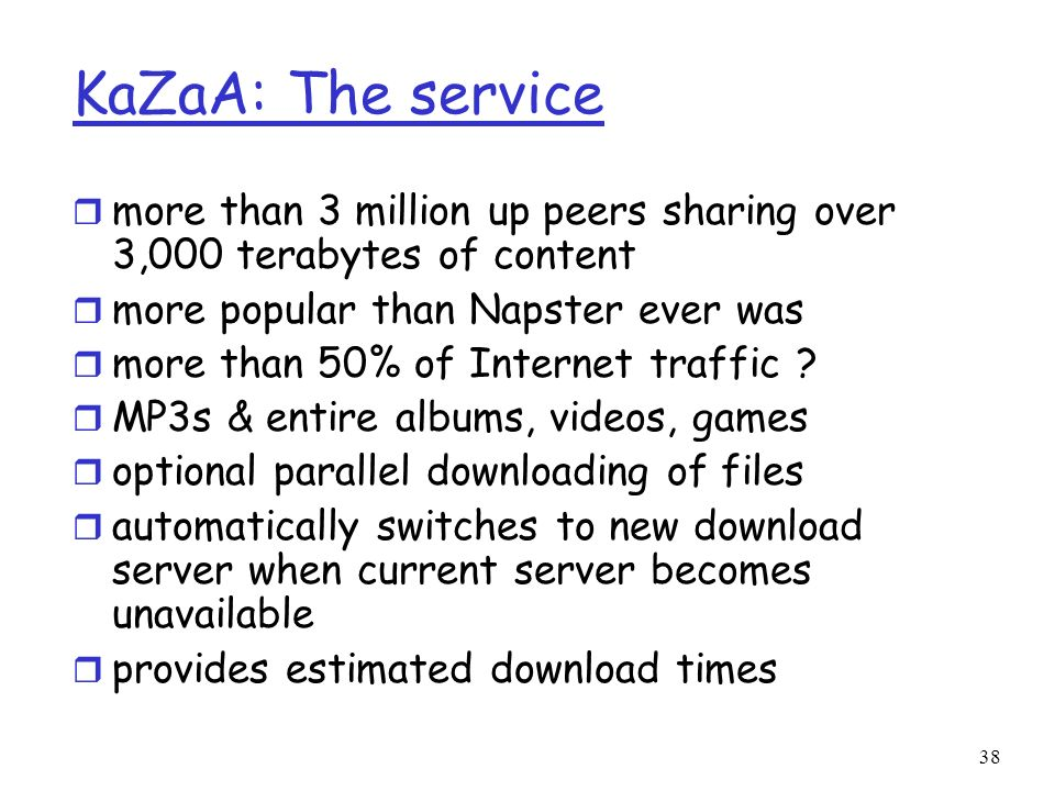 38 KaZaA: The service r more than 3 million up peers sharing over 3,000 terabytes of content r more popular than Napster ever was r more than 50% of I