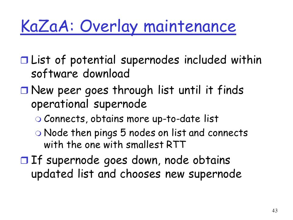 43 KaZaA: Overlay maintenance r List of potential supernodes included within software download r New peer goes through list until it finds operational