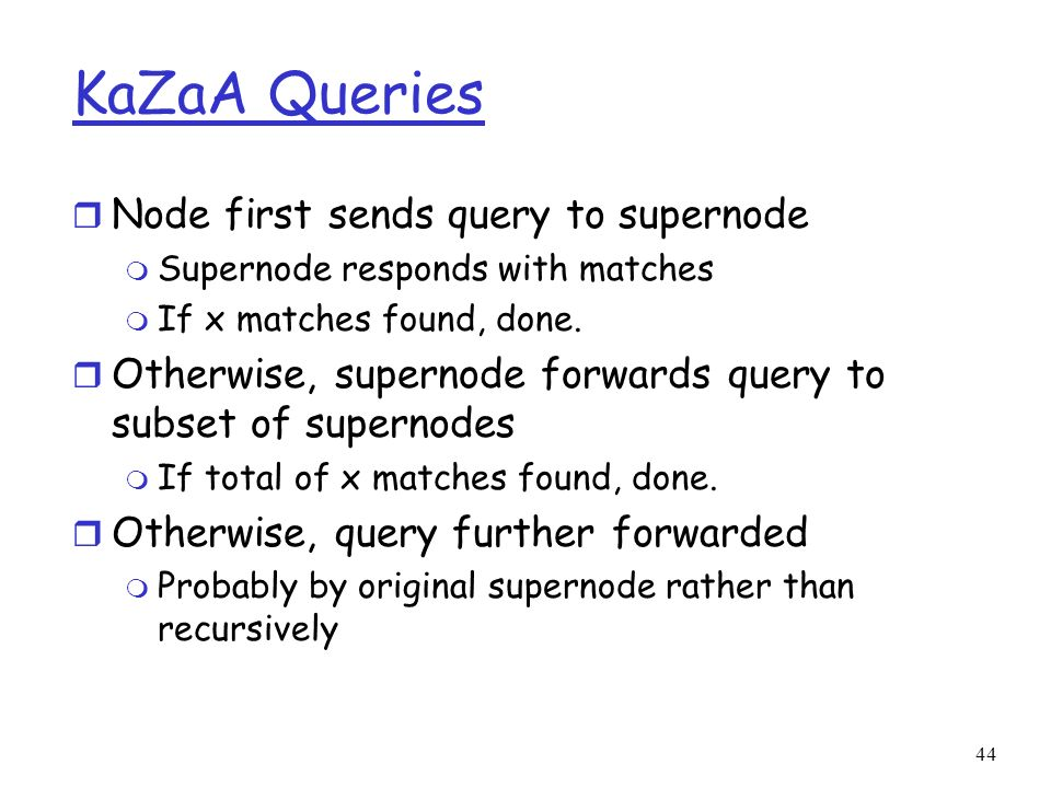 44 KaZaA Queries r Node first sends query to supernode m Supernode responds with matches m If x matches found, done. r Otherwise, supernode forwards q