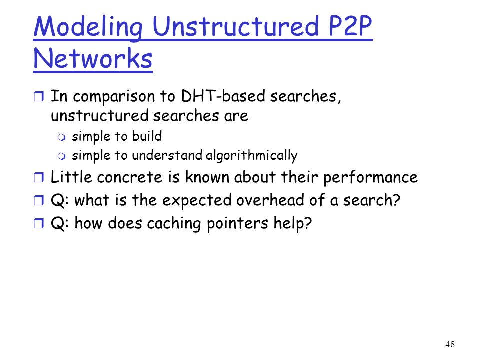 48 Modeling Unstructured P2P Networks r In comparison to DHT-based searches, unstructured searches are m simple to build m simple to understand algori