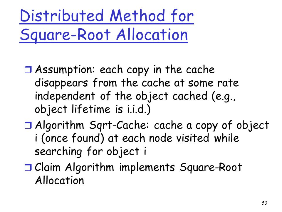 53 Distributed Method for Square-Root Allocation r Assumption: each copy in the cache disappears from the cache at some rate independent of the object