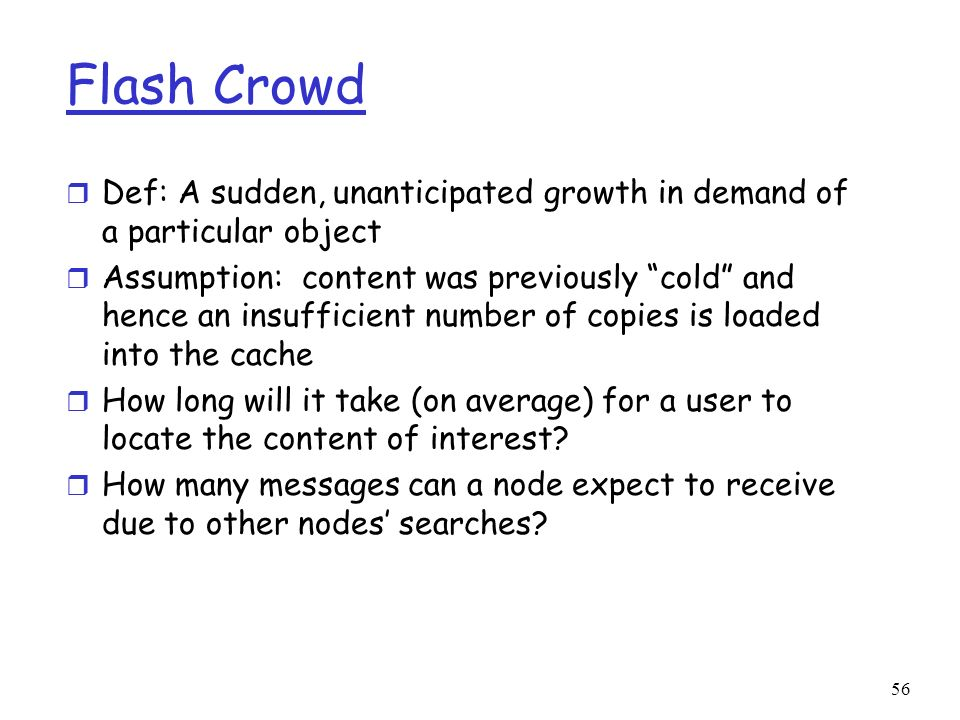 56 Flash Crowd r Def: A sudden, unanticipated growth in demand of a particular object r Assumption: content was previously cold and hence an insuffici