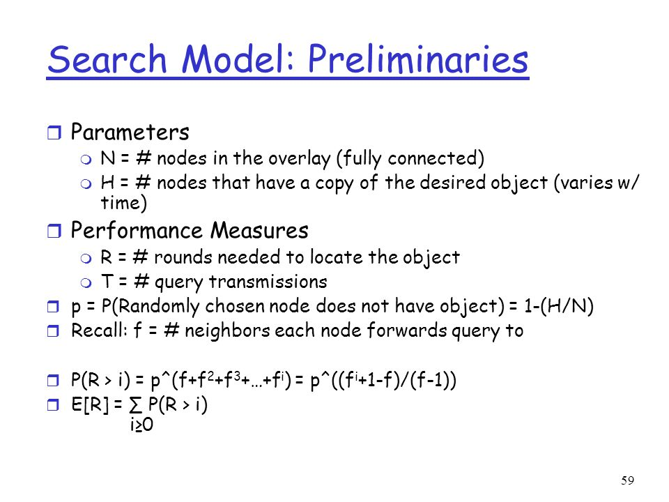 59 Search Model: Preliminaries r Parameters m N = # nodes in the overlay (fully connected) m H = # nodes that have a copy of the desired object (varie