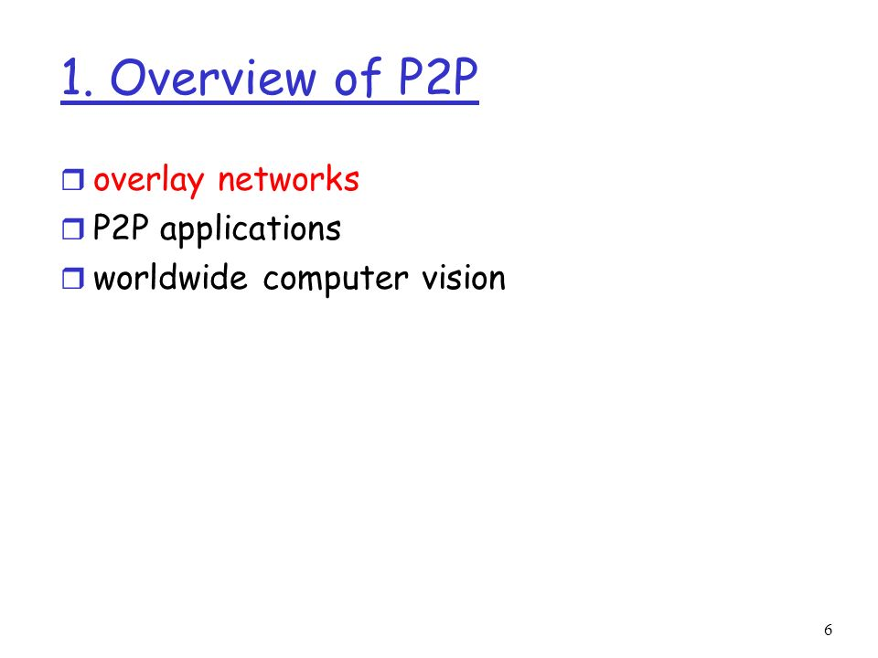 6 1. Overview of P2P r overlay networks r P2P applications r worldwide computer vision