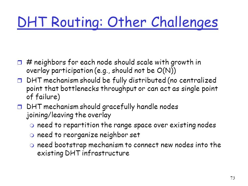 73 DHT Routing: Other Challenges r # neighbors for each node should scale with growth in overlay participation (e.g., should not be O(N)) r DHT mechan
