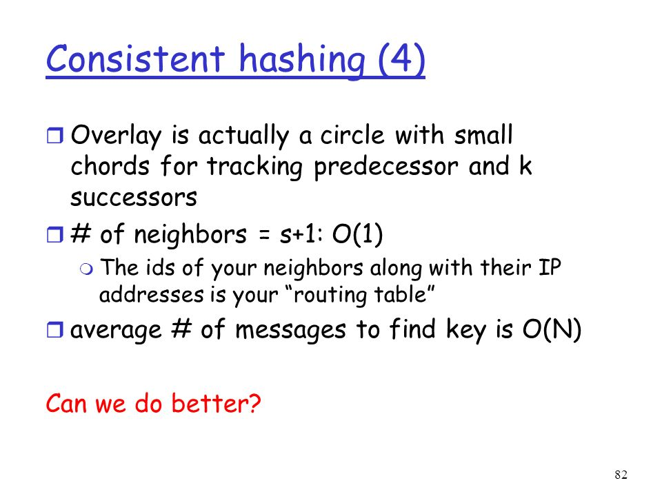 82 Consistent hashing (4) r Overlay is actually a circle with small chords for tracking predecessor and k successors r # of neighbors = s+1: O(1) m Th
