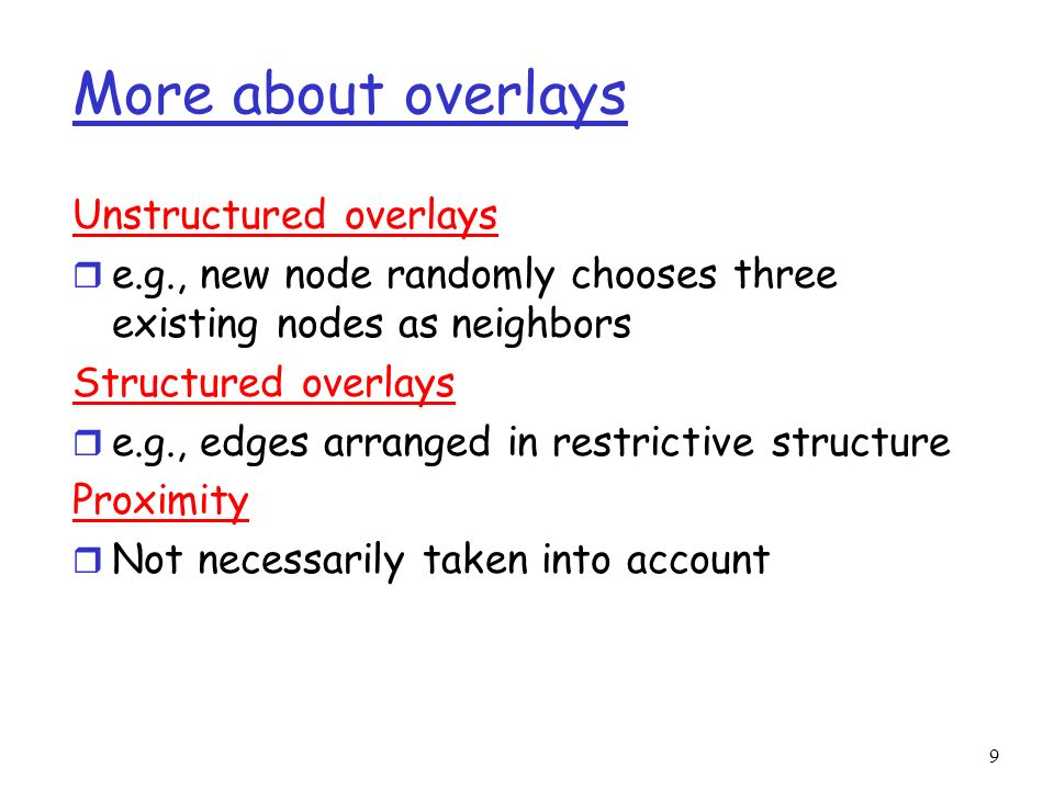 9 More about overlays Unstructured overlays r e.g., new node randomly chooses three existing nodes as neighbors Structured overlays r e.g., edges arra