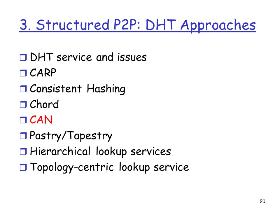 91 3. Structured P2P: DHT Approaches r DHT service and issues r CARP r Consistent Hashing r Chord r CAN r Pastry/Tapestry r Hierarchical lookup servic
