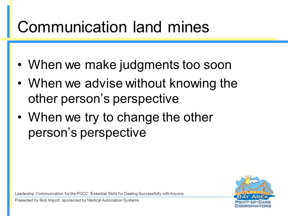 Leadership Communication for the POCC: Essential Skills for Dealing Successfully with Anyone Presented by Rick Import, sponsored by Medical Automation Systems Communication land mines When we make judgments too soon When we advise without knowing the other persons perspective When we try to change the other persons perspective