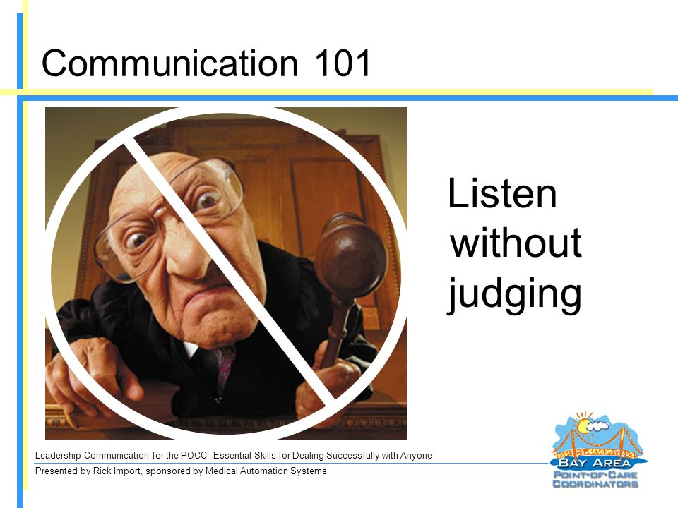 Leadership Communication for the POCC: Essential Skills for Dealing Successfully with Anyone Presented by Rick Import, sponsored by Medical Automation Systems Communication 101 Listen without judging
