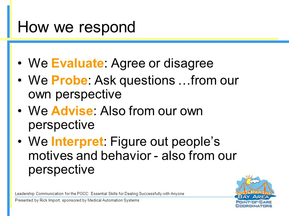 Leadership Communication for the POCC: Essential Skills for Dealing Successfully with Anyone Presented by Rick Import, sponsored by Medical Automation Systems How we respond We Evaluate: Agree or disagree We Probe: Ask questions …from our own perspective We Advise: Also from our own perspective We Interpret: Figure out peoples motives and behavior - also from our perspective