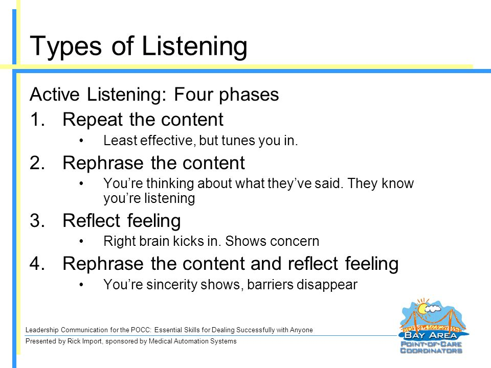 Leadership Communication for the POCC: Essential Skills for Dealing Successfully with Anyone Presented by Rick Import, sponsored by Medical Automation Systems Active Listening: Four phases 1.Repeat the content Least effective, but tunes you in.