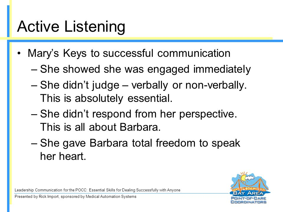 Leadership Communication for the POCC: Essential Skills for Dealing Successfully with Anyone Presented by Rick Import, sponsored by Medical Automation Systems Active Listening Marys Keys to successful communication –She showed she was engaged immediately –She didnt judge – verbally or non-verbally.