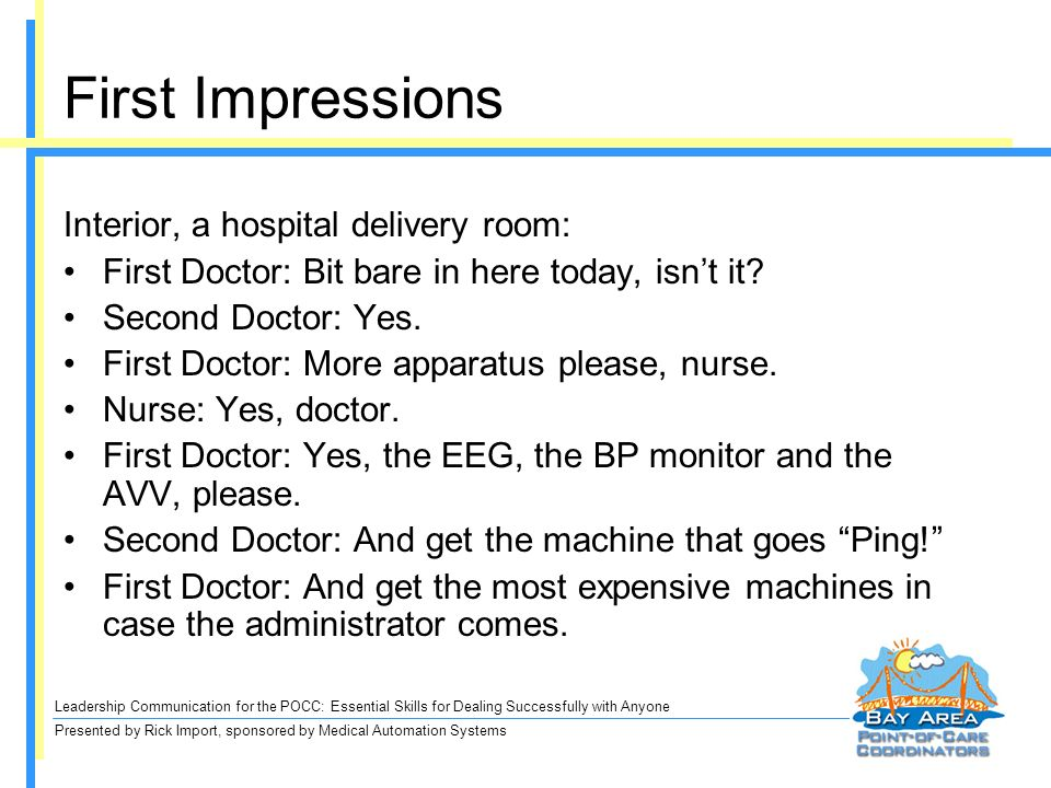 Leadership Communication for the POCC: Essential Skills for Dealing Successfully with Anyone Presented by Rick Import, sponsored by Medical Automation Systems First Impressions Interior, a hospital delivery room: First Doctor: Bit bare in here today, isnt it.