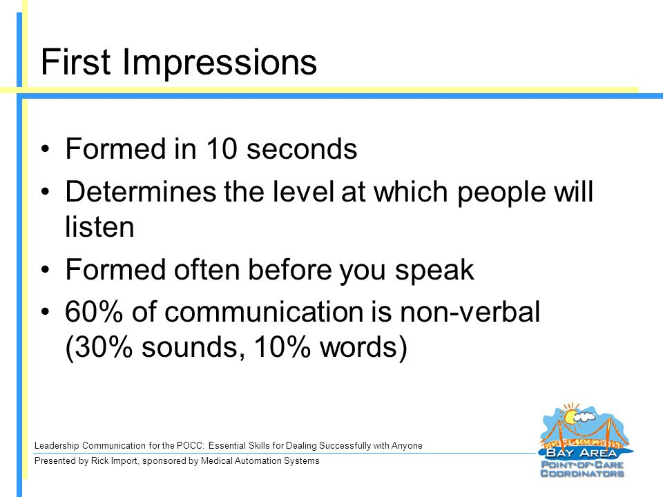 Leadership Communication for the POCC: Essential Skills for Dealing Successfully with Anyone Presented by Rick Import, sponsored by Medical Automation Systems First Impressions Formed in 10 seconds Determines the level at which people will listen Formed often before you speak 60% of communication is non-verbal (30% sounds, 10% words)