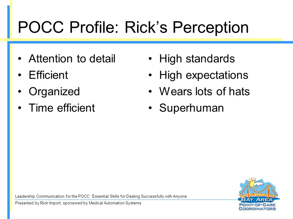 Leadership Communication for the POCC: Essential Skills for Dealing Successfully with Anyone Presented by Rick Import, sponsored by Medical Automation Systems POCC Profile: Ricks Perception Attention to detail Efficient Organized Time efficient High standards High expectations Wears lots of hats Superhuman