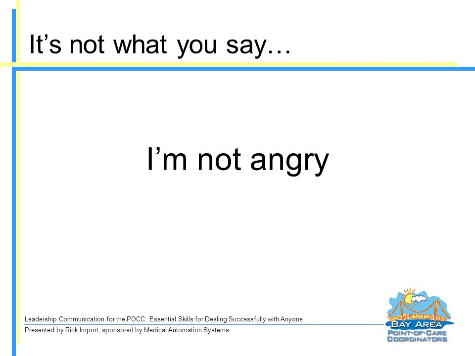 Leadership Communication for the POCC: Essential Skills for Dealing Successfully with Anyone Presented by Rick Import, sponsored by Medical Automation Systems Im not angry Its not what you say…