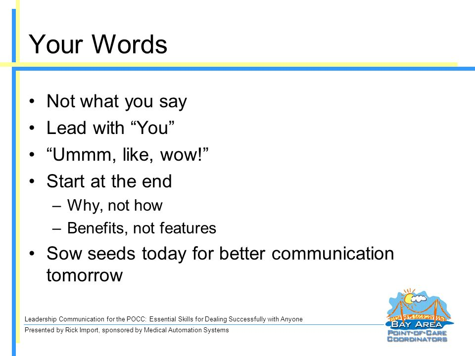 Leadership Communication for the POCC: Essential Skills for Dealing Successfully with Anyone Presented by Rick Import, sponsored by Medical Automation Systems Your Words Not what you say Lead with You Ummm, like, wow.