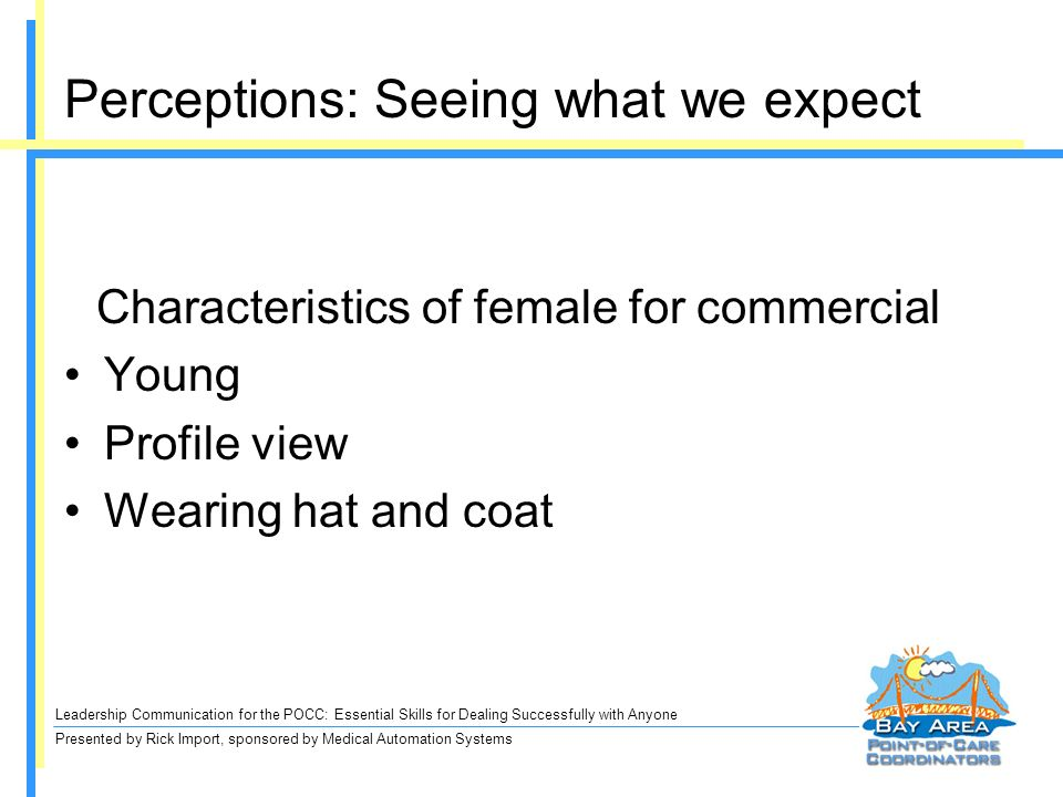 Leadership Communication for the POCC: Essential Skills for Dealing Successfully with Anyone Presented by Rick Import, sponsored by Medical Automation Systems Perceptions: Seeing what we expect Characteristics of female for commercial Young Profile view Wearing hat and coat