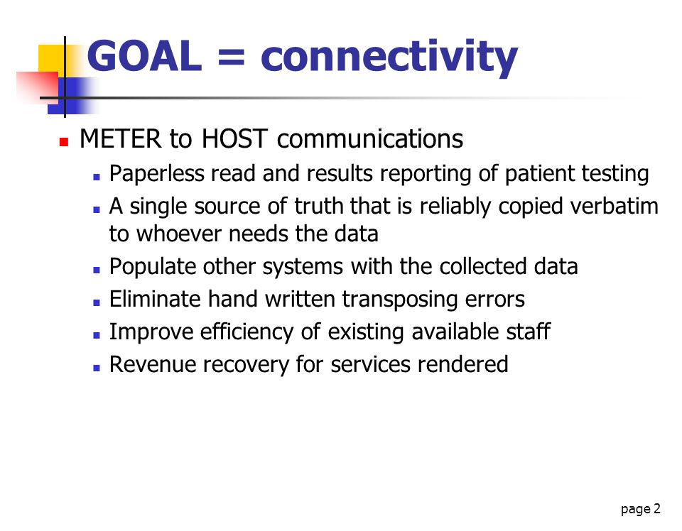 page 2 GOAL = connectivity METER to HOST communications Paperless read and results reporting of patient testing A single source of truth that is relia