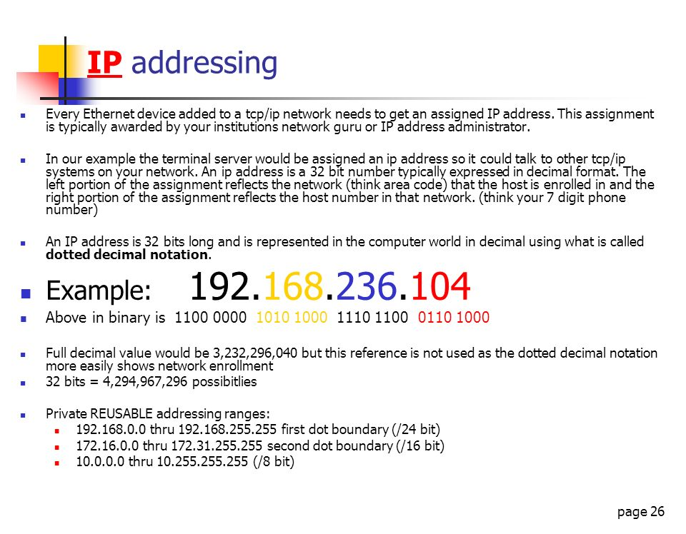 page 26 IP addressing Every Ethernet device added to a tcp/ip network needs to get an assigned IP address. This assignment is typically awarded by you
