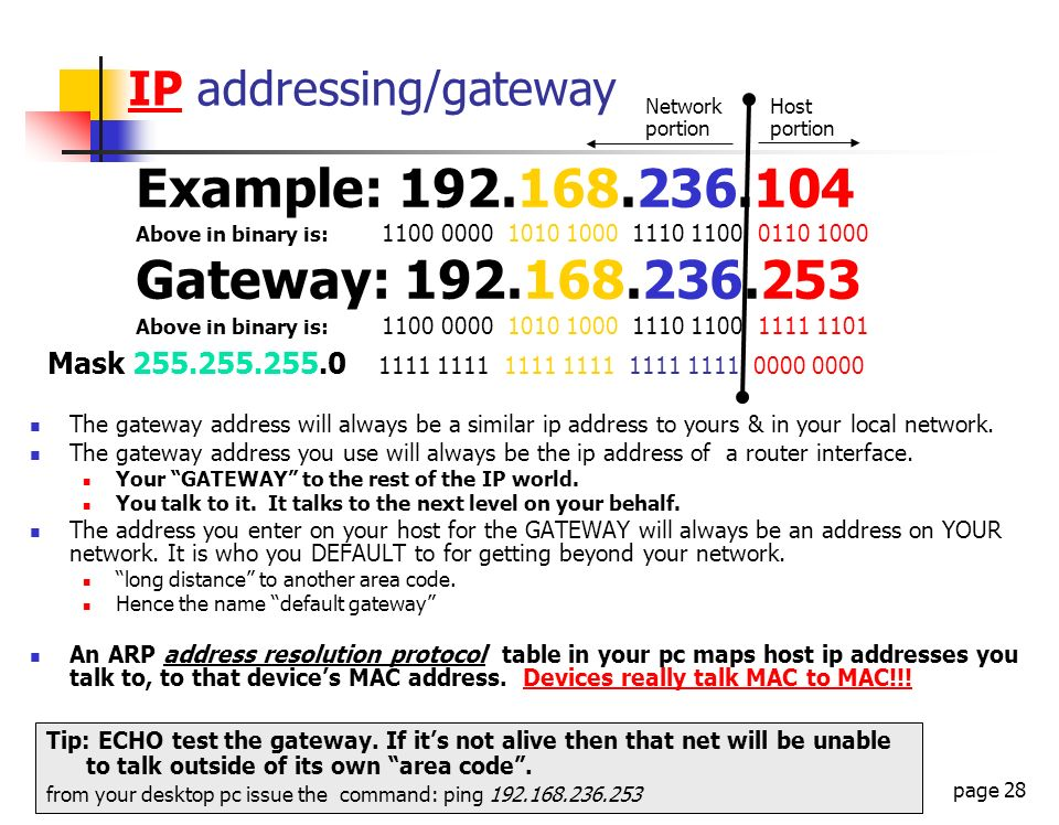 page 28 IP addressing/gateway Example: 192.168.236.104 Above in binary is: 1100 0000 1010 1000 1110 1100 0110 1000 Gateway: 192.168.236.253 Above in b