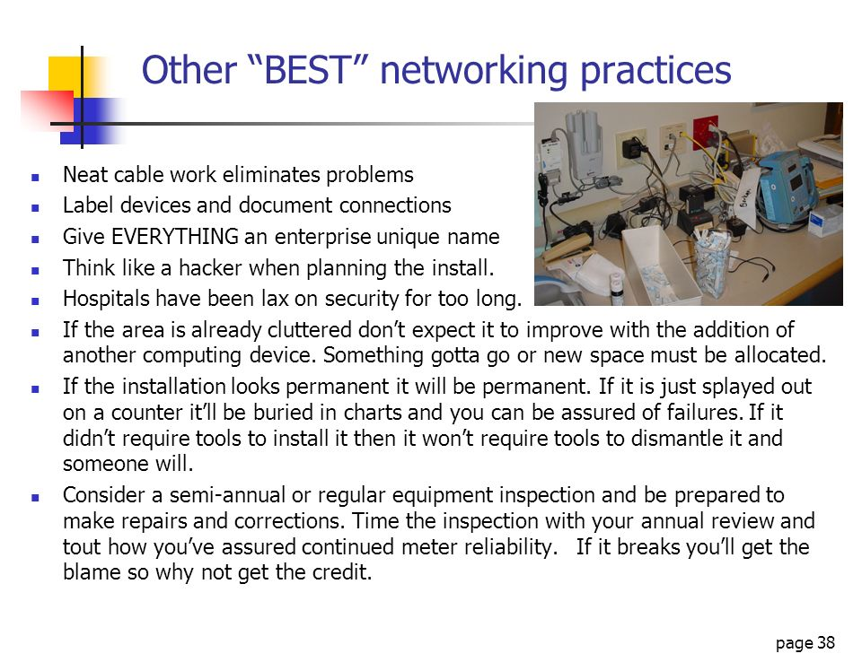 page 38 Other BEST networking practices Neat cable work eliminates problems Label devices and document connections Give EVERYTHING an enterprise uniqu