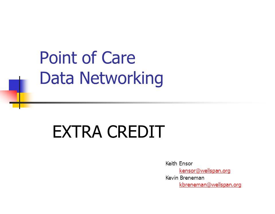 Point of Care Data Networking Keith Ensor kensor@wellspan.org Kevin Breneman kbreneman@wellspan.org EXTRA CREDIT
