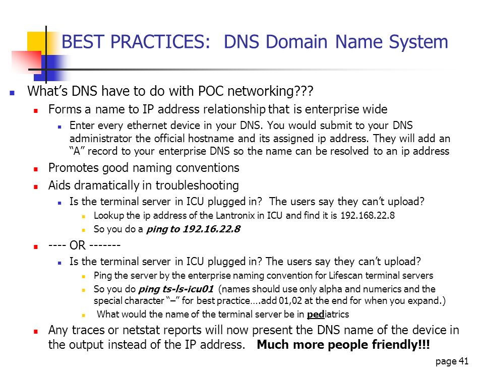 page 41 BEST PRACTICES: DNS Domain Name System Whats DNS have to do with POC networking??? Forms a name to IP address relationship that is enterprise