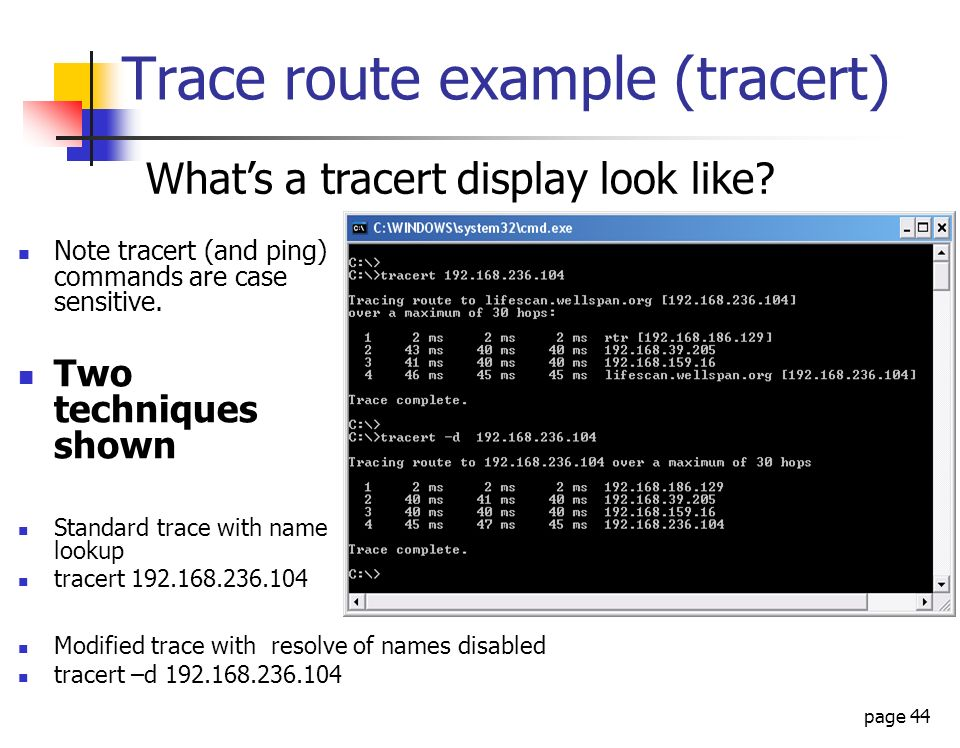page 44 Trace route example (tracert) Note tracert (and ping) commands are case sensitive. Two techniques shown Standard trace with name lookup tracer